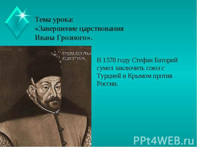 Тема урока:«Завершение царствования Ивана Грозного». В 1578 году Стефан Баторий сумел заключить союз с Турцией и Крымом против России.