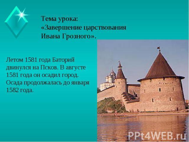 Тема урока:«Завершение царствования Ивана Грозного». Летом 1581 года Баторий двинулся на Псков. В августе 1581 года он осадил город.Осада продолжалась до января 1582 года.