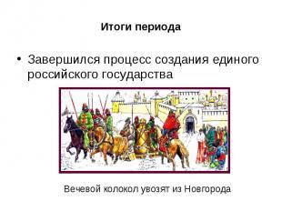 Итоги периодаЗавершился процесс создания единого российского государства