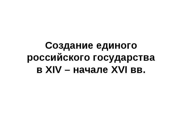 Создание единого российского государства в XIV – начале XVI вв