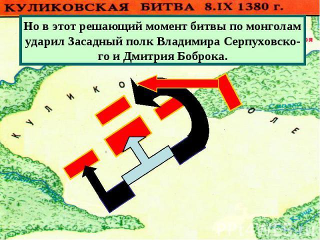 Но в этот решающий момент битвы по монголамударил Засадный полк Владимира Серпуховско-го и Дмитрия Боброка.
