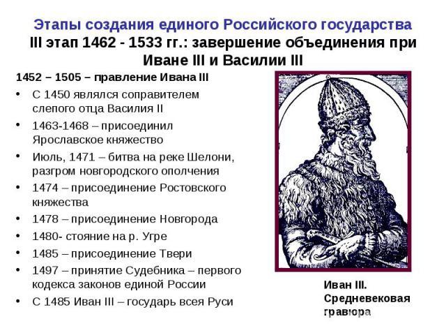 Этапы создания единого Российского государстваIII этап 1462 - 1533 гг.: завершение объединения при Иване III и Василии III 1452 – 1505 – правление Ивана III С 1450 являлся соправителем слепого отца Василия II1463-1468 – присоединил Ярославское княже…