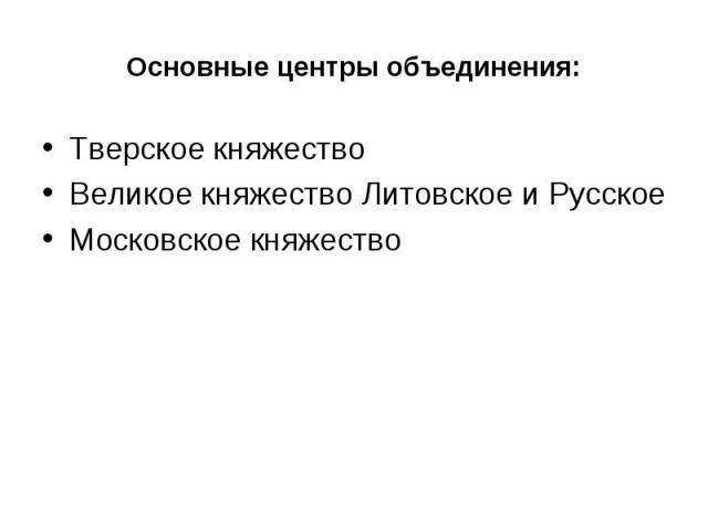 Основные центры объединения: Тверское княжествоВеликое княжество Литовское и РусскоеМосковское княжество