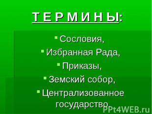 Т Е Р М И Н Ы:Сословия, Избранная Рада,Приказы, Земский собор, Централизованное