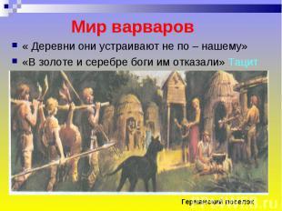Мир варваров « Деревни они устраивают не по – нашему»«В золоте и серебре боги им