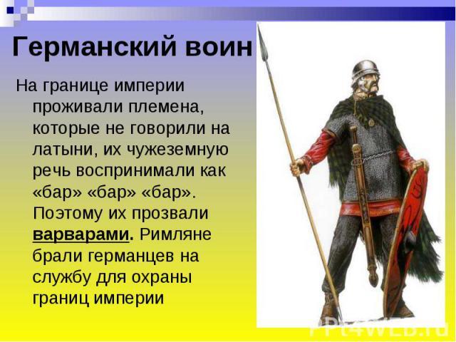 Германский воин На границе империи проживали племена, которые не говорили на латыни, их чужеземную речь воспринимали как «бар» «бар» «бар». Поэтому их прозвали варварами. Римляне брали германцев на службу для охраны границ империи