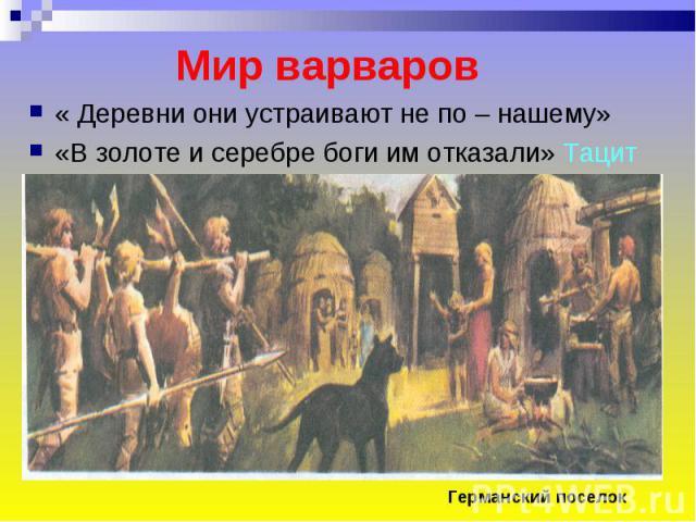 Мир варваров « Деревни они устраивают не по – нашему»«В золоте и серебре боги им отказали» Тацит Германский поселок