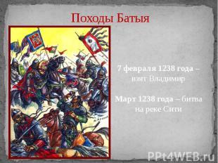 Походы Батыя 7 февраля 1238 года – взят ВладимирМарт 1238 года – битва на реке С