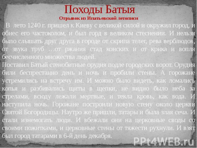 Походы Батыя Отрывок из Ипатьевской летописи В лето 1240 г. пришел к Киеву с великой силой и окружил город, и обнес его частоколом, и был горд в великом стеснении. И нельзя было слышать друг друга в городе от скрипа телег, рева верблюдов, от звука т…