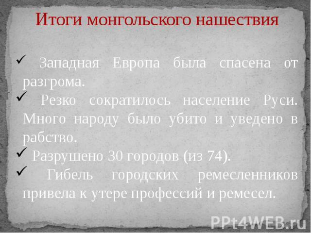 Итоги монгольского нашествия Западная Европа была спасена от разгрома. Резко сократилось население Руси. Много народу было убито и уведено в рабство. Разрушено 30 городов (из 74). Гибель городских ремесленников привела к утере профессий и ремесел.