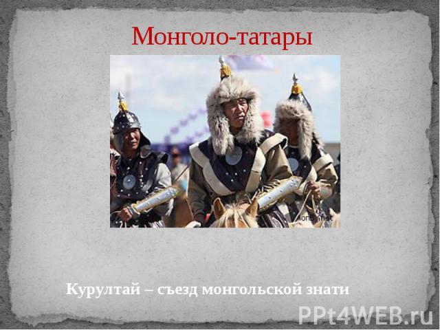 Монголо-татары Курултай – съезд монгольской знати