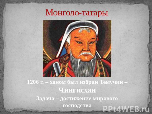 Монголо-татары 1206 г. – ханом был избран Темучин – ЧингисханЗадача – достижение мирового господства
