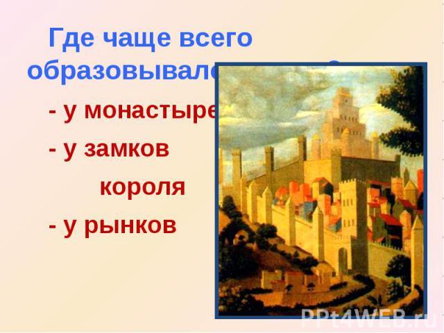 Где чаще всего образовывался город?- у монастырей- у замков короля- у рынков