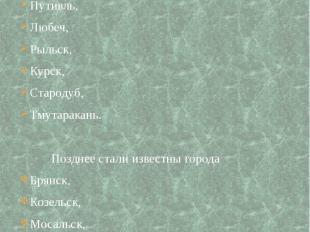 Немало крупных и известных городов: Новгород-Северский, Путивль, Любеч, Рыльск,