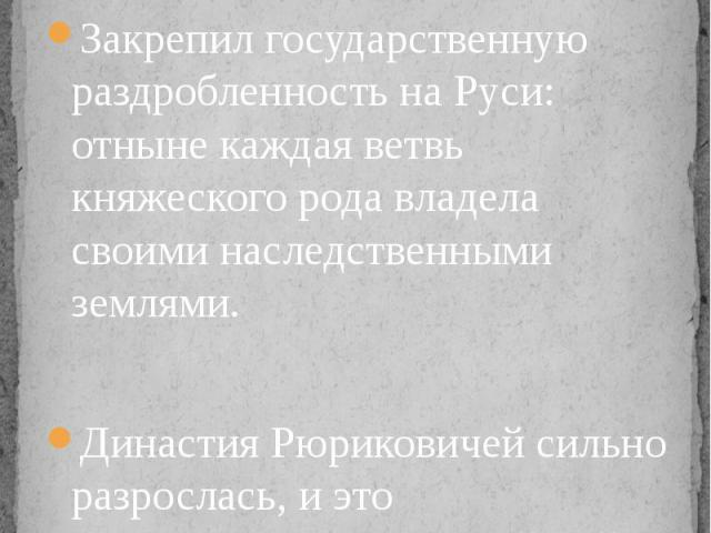 Любечский съезд (1097) Закрепил государственную раздробленность на Руси: отныне каждая ветвь княжеского рода владела своими наследственными землями.Династия Рюриковичей сильно разрослась, и это предопределило дальнейший распад государства.