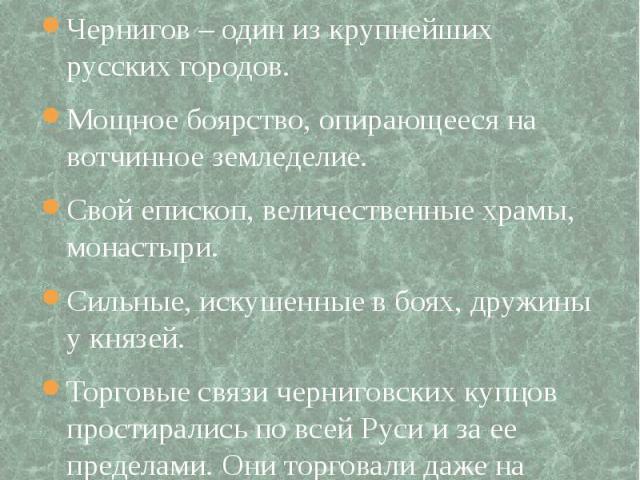 Чернигово-Северское княжество Чернигов – один из крупнейших русских городов.Мощное боярство, опирающееся на вотчинное земледелие.Свой епископ, величественные храмы, монастыри.Сильные, искушенные в боях, дружины у князей.Торговые связи черниговских к…