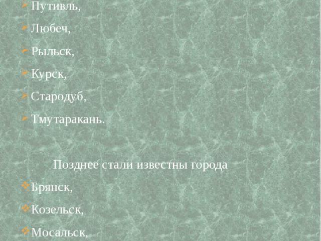 Немало крупных и известных городов: Новгород-Северский, Путивль, Любеч, Рыльск, Курск, Стародуб, Тмутаракань. Позднее стали известны города Брянск, Козельск, Мосальск, Воротынск, Мценск.