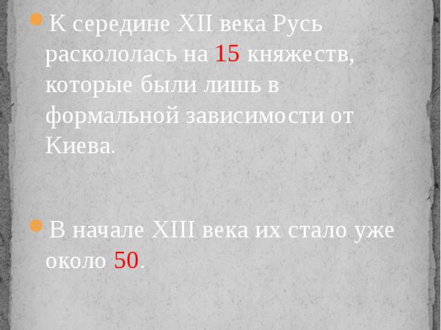 Распад единого государства К середине XII века Русь раскололась на 15 княжеств, которые были лишь в формальной зависимости от Киева.В начале XIII века их стало уже около 50.Русь стала политически похожа на лоскутное одеяло.