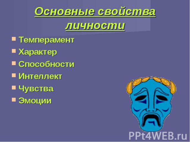 Основные свойства личности ТемпераментХарактерСпособностиИнтеллектЧувстваЭмоции