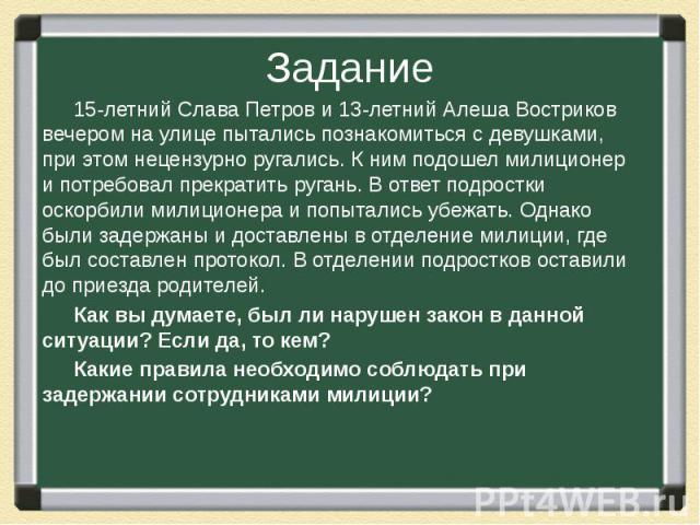 15-летний Слава Петров и 13-летний Алеша Востриков вечером на улице пытались познакомиться с девушками, при этом нецензурно ругались. К ним подошел милиционер и потребовал прекратить ругань. В ответ подростки оскорбили милиционера и попытались убежа…
