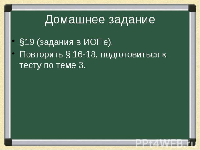 Домашнее задание§19 (задания в ИОПе).Повторить § 16-18, подготовиться к тесту по теме 3.