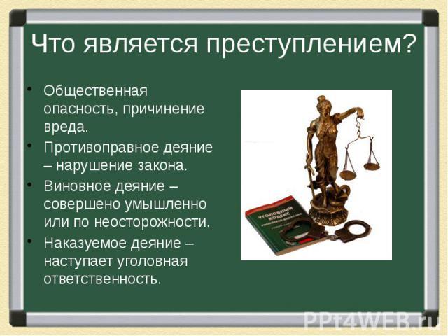 Что является преступлением? Общественная опасность, причинение вреда.Противоправное деяние – нарушение закона.Виновное деяние – совершено умышленно или по неосторожности.Наказуемое деяние – наступает уголовная ответственность.