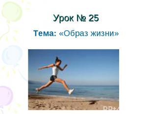 Урок № 25Тема: «Образ жизни»