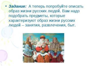 Задание: А теперь попробуйте описать образ жизни русских людей. Вам надо подобра