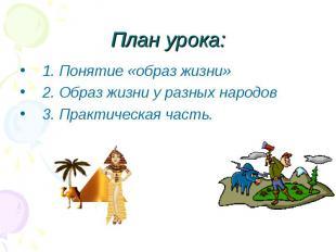 План урока: 1. Понятие «образ жизни»2. Образ жизни у разных народов3. Практическ