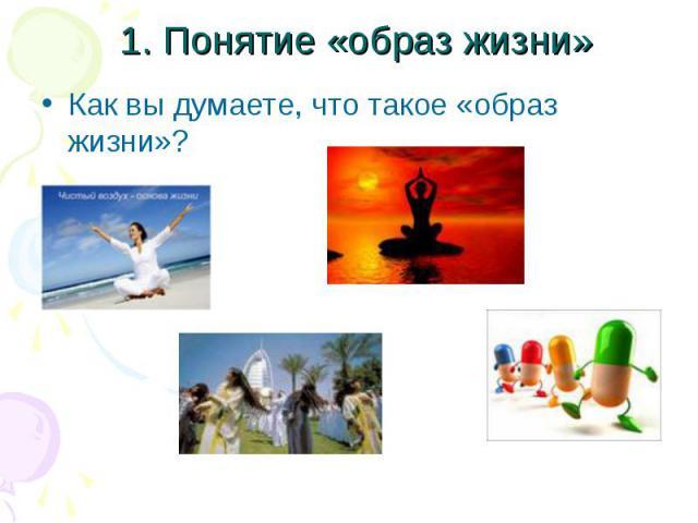 1. Понятие «образ жизни»Как вы думаете, что такое «образ жизни»?