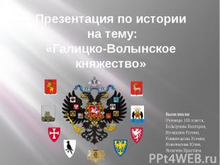 Презентация по истории на тему:«Галицко-Волынское княжество» Выполнили:Ученицы 1