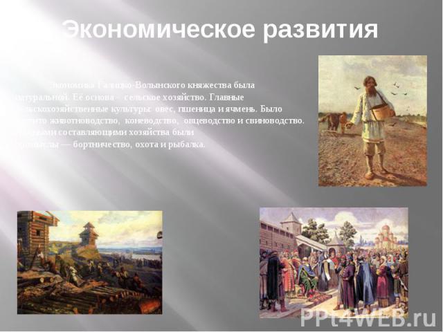 Экономическое развития Экономика Галицко-Волынского княжества была натуральной. Её основа - сельское хозяйство. Главные сельскохозяйственные культуры: овес, пшеницаи ячмень. Было развито животноводство, коневодство, овцеводствои свиноводство. Важн…