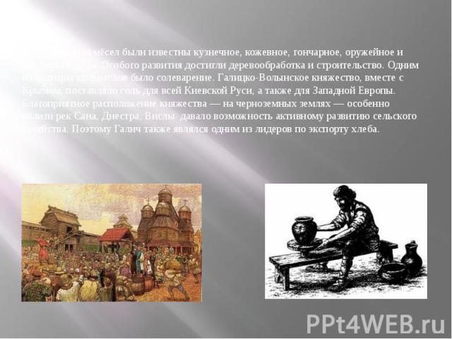 Среди ремёсел были известны кузнечное, кожевное, гончарное, оружейное и ювелирное дело. Особого развития достигли деревообработка и строительство. Одним из ведущих промыслов было солеварение. Галицко-Волынское княжество, вместе с Крымом, поставляло …