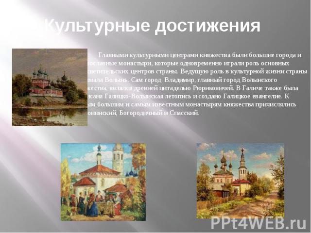 Культурные достижения Главными культурными центрами княжества были большие города и православные монастыри, которые одновременно играли роль основных просветительских центров страны. Ведущую роль в культурной жизни страны занимала Волынь. Сам город…