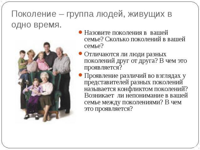 Поколение – группа людей, живущих в одно время. Назовите поколения в вашей семье? Сколько поколений в вашей семье?Отличаются ли люди разных поколений друг от друга? В чем это проявляется?Проявление различий во взглядах у представителей разных поколе…