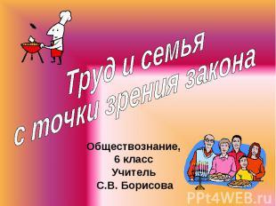 Труд и семья с точки зрения закона Обществознание,6 классУчитель С.В. Борисова