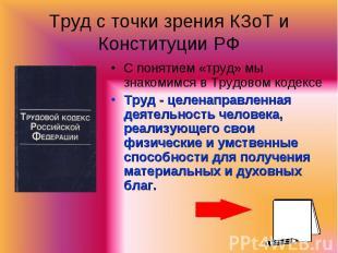 Труд с точки зрения КЗоТ и Конституции РФ С понятием «труд» мы знакомимся в Труд