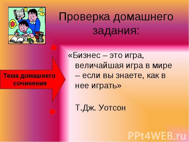 Проверка домашнего задания: Тема домашнего сочинения «Бизнес – это игра, величайшая игра в мире – если вы знаете, как в нее играть» Т.Дж. Уотсон