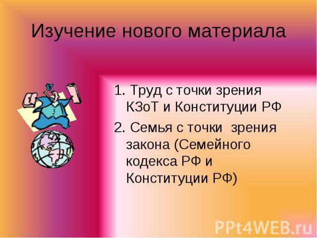 Изучение нового материала 1. Труд с точки зрения КЗоТ и Конституции РФ2. Семья с точки зрения закона (Семейного кодекса РФ и Конституции РФ)