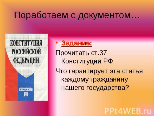 Поработаем с документом… Задание:Прочитать ст.37 Конституции РФЧто гарантирует эта статья каждому гражданину нашего государства?