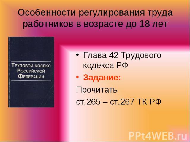 Особенности регулирования труда работников в возрасте до 18 лет Глава 42 Трудового кодекса РФЗадание: Прочитатьст.265 – ст.267 ТК РФ