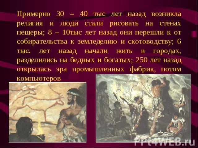 Примерно 30 – 40 тыс лет назад возникла религия и люди стали рисовать на стенах пещеры; 8 – 10тыс лет назад они перешли к от собирательства к земледелию и скотоводству; 6 тыс. лет назад начали жить в городах, разделились на бедных и богатых; 250 лет…