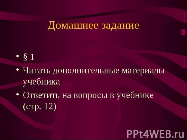 Домашнее задание § 1 Читать дополнительные материалы учебникаОтветить на вопросы в учебнике (стр. 12)