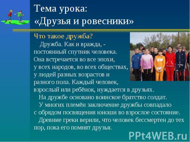 Тема урока:«Друзья и ровесники» Что такое дружба? Дружба. Как и вражда, - постоянный спутник человека.Она встречается во все эпохи, у всех народов, во всех обществах, у людей разных возрастов и разного пола. Каждый человек, взрослый или ребёнок, нуж…