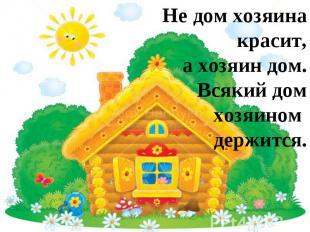 Не дом хозяина красит, а хозяин дом.Всякий дом хозяином держится.