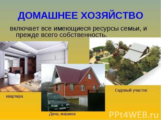 ДОМАШНЕЕ ХОЗЯЙСТВО включает все имеющиеся ресурсы семьи, и прежде всего собственность.