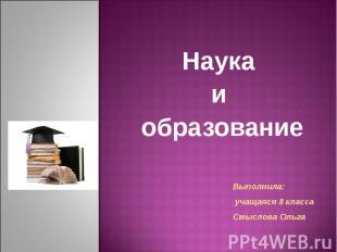 Наука и образование Выполнила: учащаяся 8 класса Смыслова Ольга
