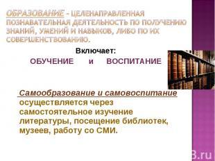 ОБРАЗОВАНИЕ – целенаправленная познавательная деятельность по получению знаний,