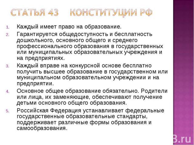 Статья 43 Конституции РФ Каждый имеет право на образование.Гарантируется общедоступность и бесплатность дошкольного, основного общего и среднего профессионального образования в государственных или муниципальных образовательных учреждения и на предпр…