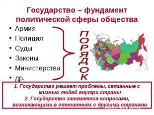 Государство – фундамент политической сферы общества АрмияПолицияСудыЗаконыМинист